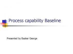 Process capability Baseline Presented by Basker George Baseline