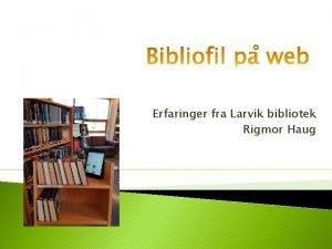 Erfaringer fra Larvik bibliotek Rigmor Haug Larvik bibliotek