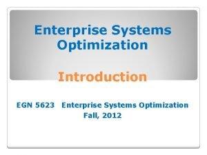 Enterprise Systems Optimization Introduction EGN 5623 Enterprise Systems