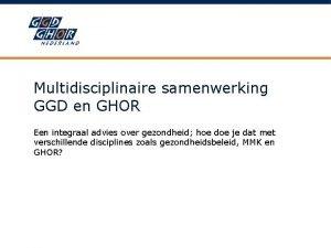 Multidisciplinaire samenwerking GGD en GHOR Een integraal advies