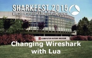 Changing Wireshark with Lua Changing Wireshark with Lua
