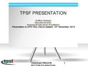 TPSF PRESENTATION Godfrey Simbeye Executive Director Tanzania Private