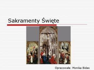Sakramenty wite Opracowaa Monika Bidas SAKRAMENTY WITE o