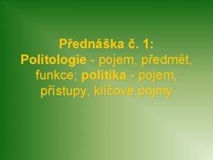 Pednka 1 Politologie pojem pedmt funkce politika pojem