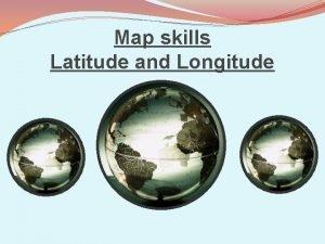 Map skills Latitude and Longitude Types of Maps