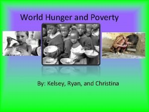 World Hunger and Poverty By Kelsey Ryan and