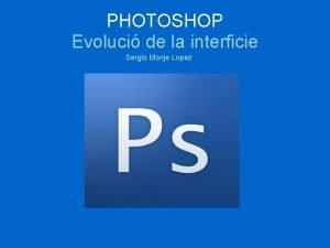 PHOTOSHOP Evoluci de la interficie Sergio Monje Lopez