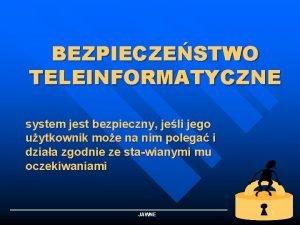 BEZPIECZESTWO TELEINFORMATYCZNE system jest bezpieczny jeli jego uytkownik