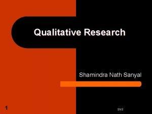 Qualitative Research Shamindra Nath Sanyal 1 SNS Two