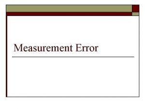Measurement Error Measurement Error o Survey record differs