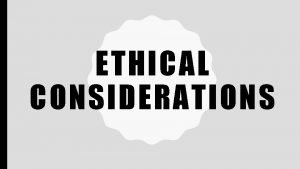 ETHICAL CONSIDERATIONS WHAT ARE ETHICS ETHICS moral principles