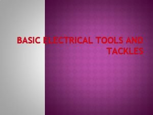 BASIC ELECTRICAL TOOLS AND TACKLES Hand tools are
