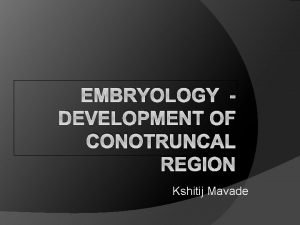 EMBRYOLOGY DEVELOPMENT OF CONOTRUNCAL REGION Kshitij Mavade Introduction
