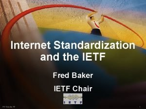 Internet Standardization and the IETF Fred Baker IETF