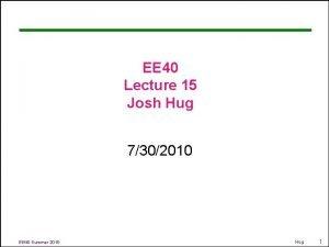 EE 40 Lecture 15 Josh Hug 7302010 EE