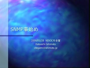 SNMP 20060128NISOC Katsuichi Ishimoto otegamiishimoto jp SNMP n