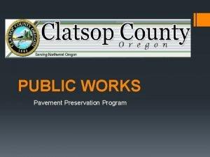 PUBLIC WORKS Pavement Preservation Program Clatsop County Overview
