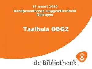 12 maart 2015 Bondgenootschap laaggeletterdheid Nijmegen Taalhuis OBGZ
