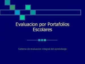 Evaluacion por Portafolios Escolares Sistema de evaluacion integral