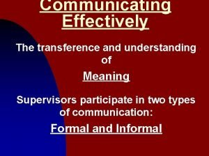 Communicating Effectively The transference and understanding of Meaning