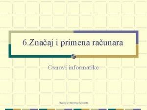 6 Znaaj i primena raunara Osnovi informatike Znaaj