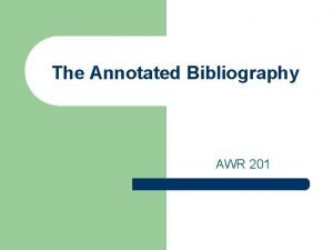 The Annotated Bibliography AWR 201 What is a