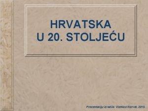 HRVATSKA U 20 STOLJEU Prezentaciju izradila Vlatkica Horvat