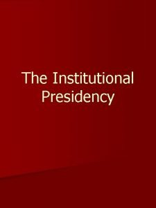 The Institutional Presidency Evolution of the Institutional Presidency
