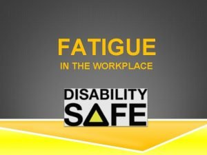 FATIGUE IN THE WORKPLACE WHAT IS FATIGUE Work