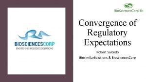 Convergence of Regulatory Expectations Robert Salcedo Biosimilar Solutions