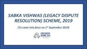 SABKA VISHWAS LEGACY DISPUTE RESOLUTION SCHEME 2019 To