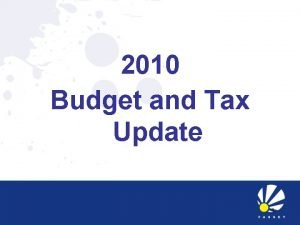 2010 Budget and Tax Update 1 2010 BUDGET