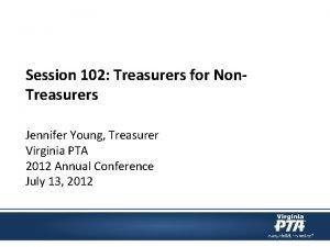 Session 102 Treasurers for Non Treasurers Jennifer Young