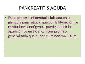 PANCREATITIS AGUDA Es un proceso inflamatorio iniciado en