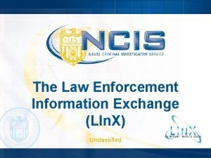 The Law Enforcement Information Exchange LIn X Unclassified