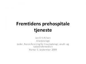 Fremtidens prehospitale tjeneste Jan Erik Nilsen Anestesilege Leder