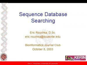 Sequence Database Searching Eric Rouchka D Sc eric