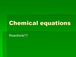 Chemical equations Reactions Chemical equations What is a