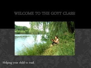 WELCOME TO THE GOYT CLASS Helping your child