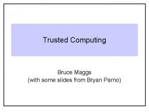 Trusted Computing Bruce Maggs with some slides from