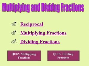 Reciprocal Multiplying Fractions Dividing Fractions QUIZ Multiplying Fractions