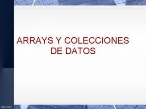 ARRAYS Y COLECCIONES DE DATOS ARRAYS Arrays Matriz