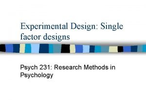 Experimental Design Single factor designs Psych 231 Research