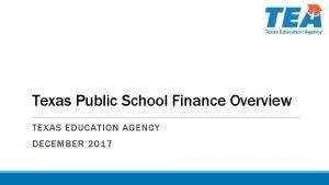 Texas Public School Finance Overview TEXAS EDUCATION AGENCY