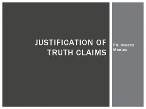 JUSTIFICATION OF TRUTH CLAIMS Philosophy Meetup BACKGROUND ISSUES