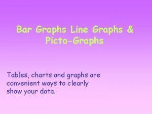 Bar Graphs Line Graphs PictoGraphs Tables charts and
