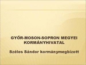 GYRMOSONSOPRON MEGYEI KORMNYHIVATAL Szles Sndor kormnymegbzott I A