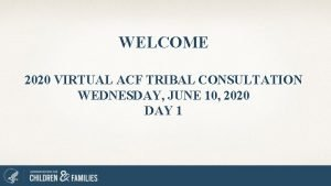 WELCOME 2020 VIRTUAL ACF TRIBAL CONSULTATION WEDNESDAY JUNE