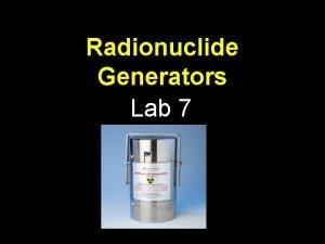 Radionuclide Generators Lab 7 Generators Why The use