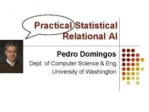 Practical Statistical Relational AI Pedro Domingos Dept of